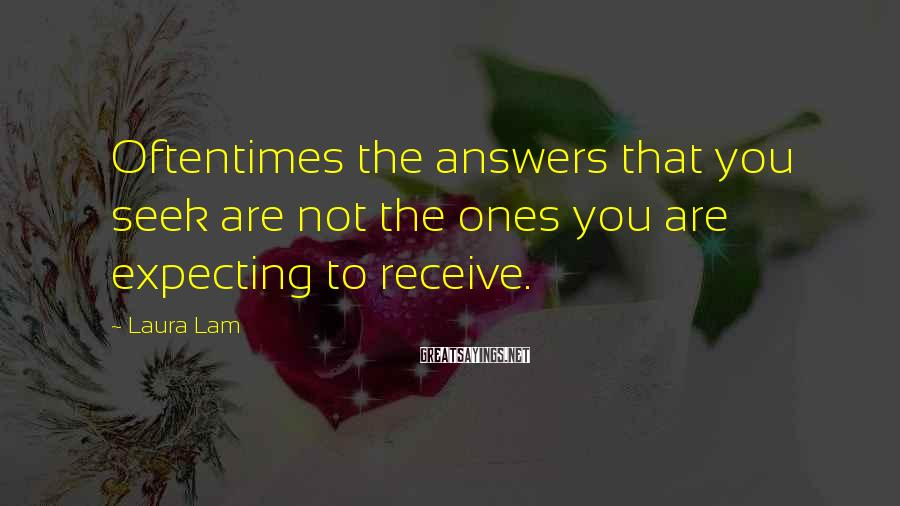 Laura Lam Sayings: Oftentimes the answers that you seek are not the ones you are expecting to receive.