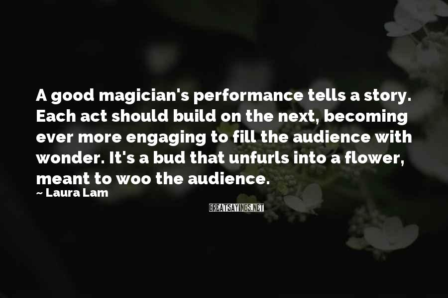 Laura Lam Sayings: A good magician's performance tells a story. Each act should build on the next, becoming