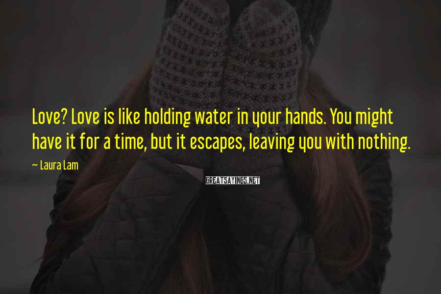 Laura Lam Sayings: Love? Love is like holding water in your hands. You might have it for a