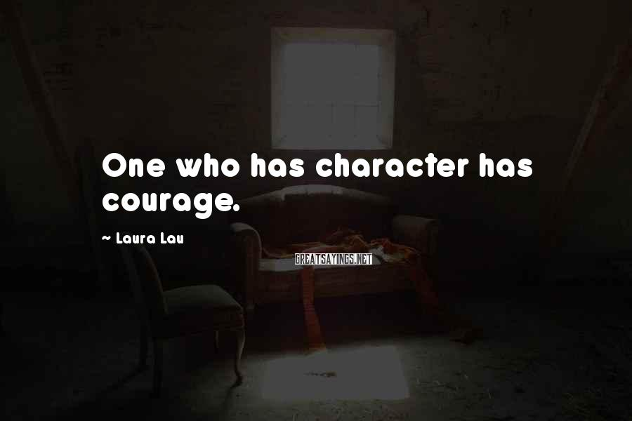 Laura Lau Sayings: One who has character has courage.