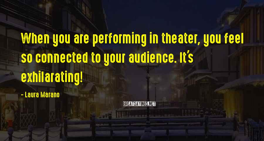 Laura Marano Sayings: When you are performing in theater, you feel so connected to your audience. It's exhilarating!