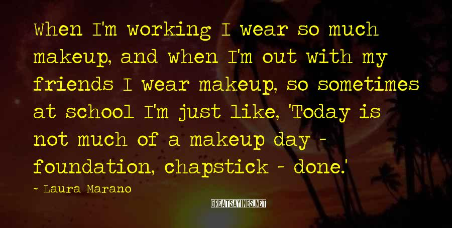 Laura Marano Sayings: When I'm working I wear so much makeup, and when I'm out with my friends