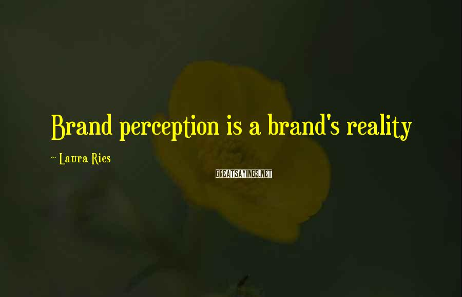 Laura Ries Sayings: Brand perception is a brand's reality