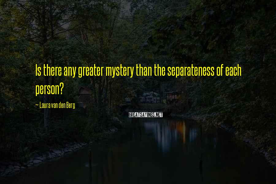 Laura Van Den Berg Sayings: Is there any greater mystery than the separateness of each person?