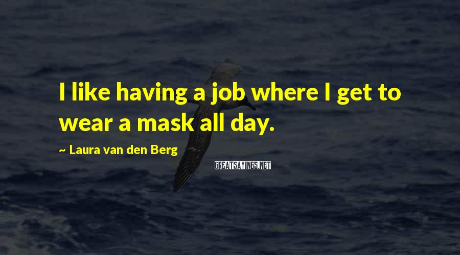 Laura Van Den Berg Sayings: I like having a job where I get to wear a mask all day.