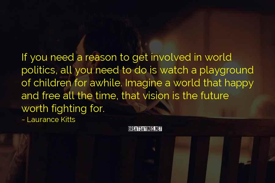 Laurance Kitts Sayings: If you need a reason to get involved in world politics, all you need to