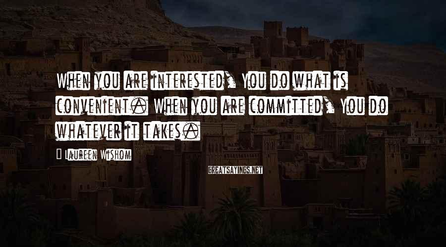 Laureen Wishom Sayings: When you are interested, You do what is convenient. When you are committed, You do