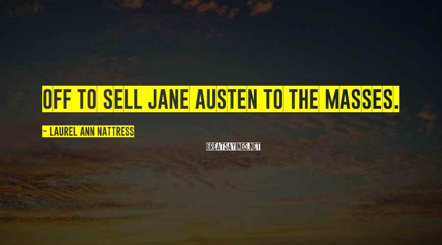 Laurel Ann Nattress Sayings: Off to sell Jane Austen to the masses.