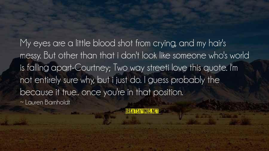 Lauren Barnholdt Sayings By Lauren Barnholdt: My eyes are a little blood shot from crying, and my hair's messy. But other