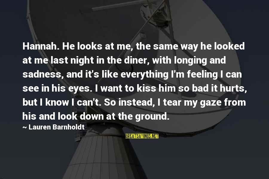 Lauren Barnholdt Sayings By Lauren Barnholdt: Hannah. He looks at me, the same way he looked at me last night in