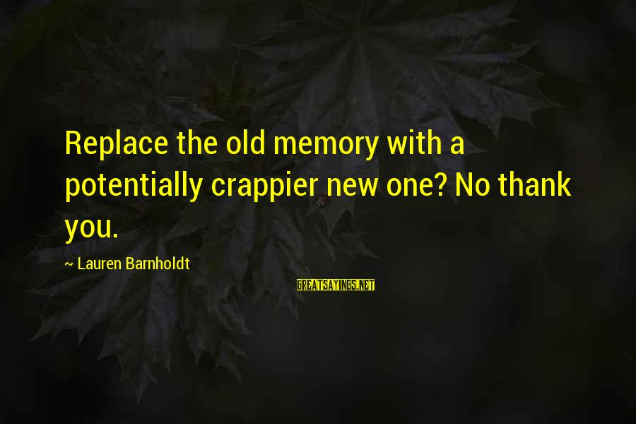 Lauren Barnholdt Sayings By Lauren Barnholdt: Replace the old memory with a potentially crappier new one? No thank you.