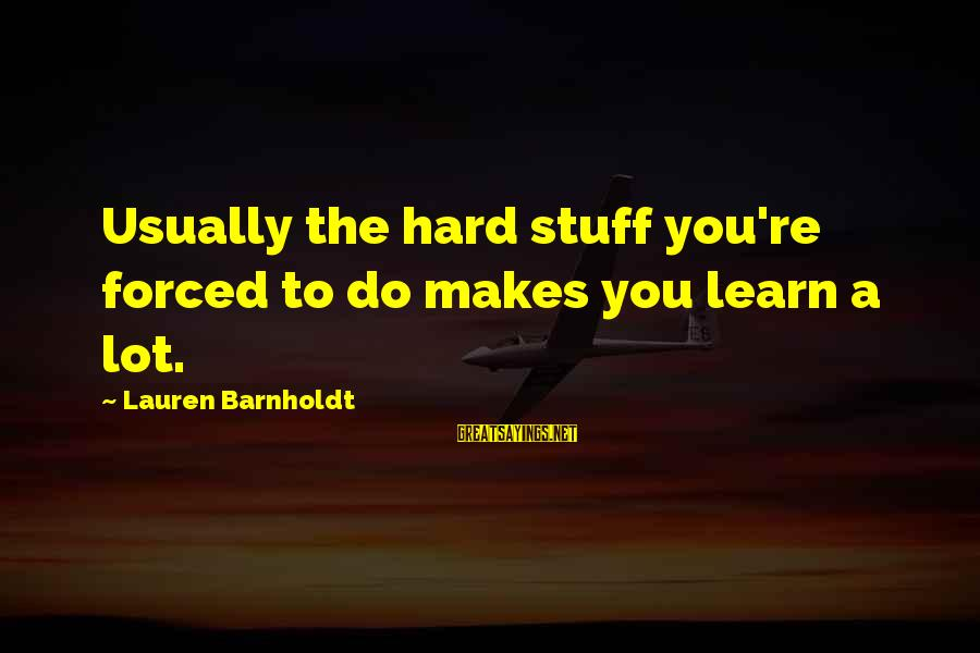 Lauren Barnholdt Sayings By Lauren Barnholdt: Usually the hard stuff you're forced to do makes you learn a lot.