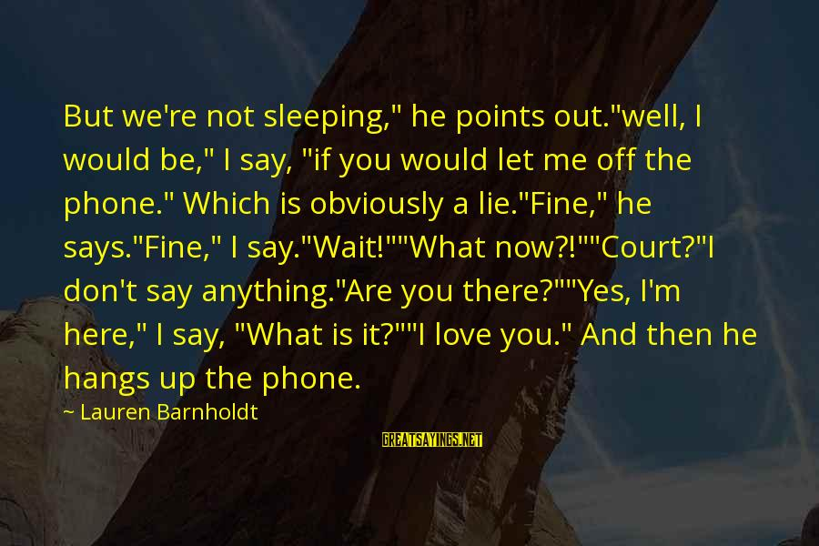 "Lauren Barnholdt Sayings By Lauren Barnholdt: But we're not sleeping,"" he points out.""well, I would be,"" I say, ""if you would"