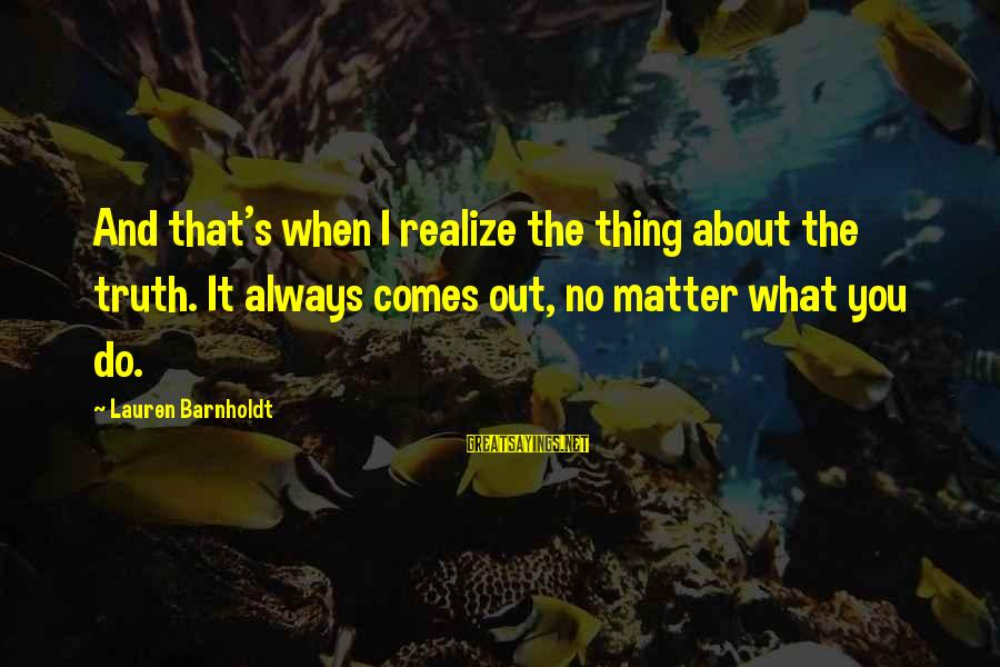 Lauren Barnholdt Sayings By Lauren Barnholdt: And that's when I realize the thing about the truth. It always comes out, no