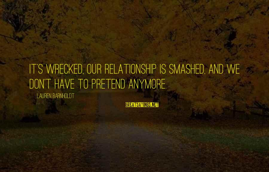 Lauren Barnholdt Sayings By Lauren Barnholdt: It's wrecked, our relationship is smashed, and we don't have to pretend anymore.