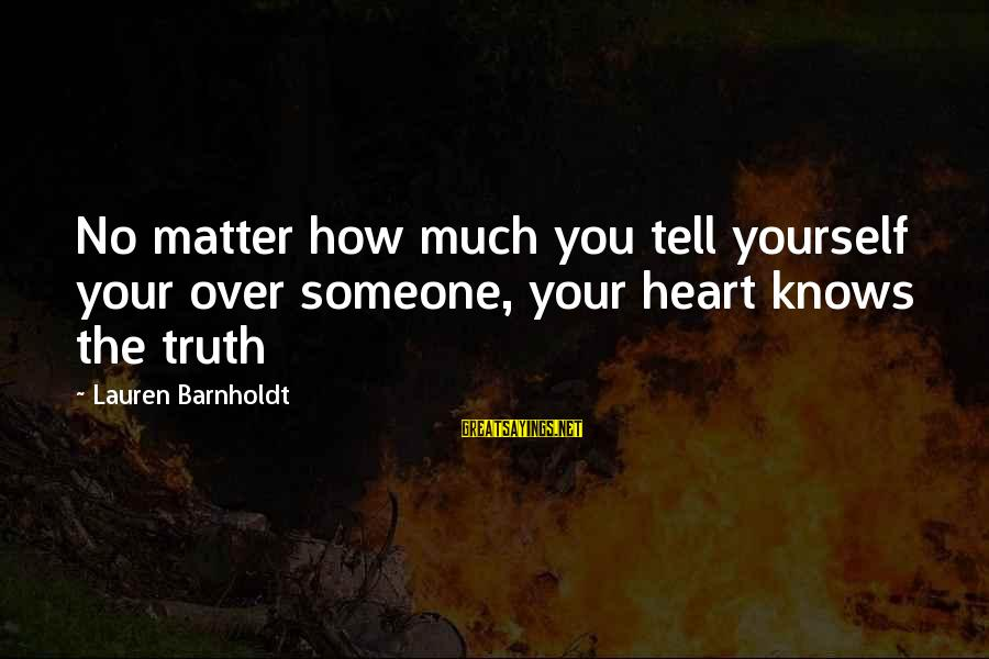 Lauren Barnholdt Sayings By Lauren Barnholdt: No matter how much you tell yourself your over someone, your heart knows the truth