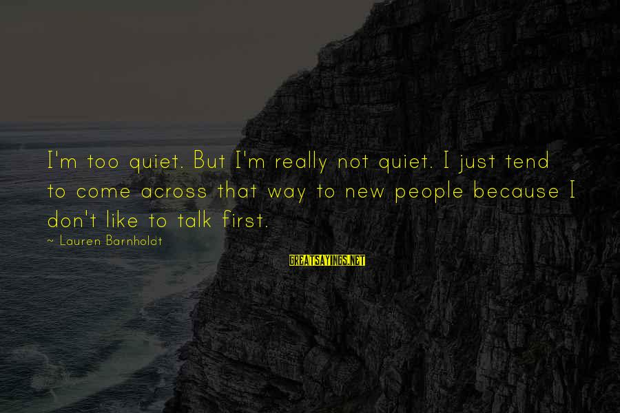 Lauren Barnholdt Sayings By Lauren Barnholdt: I'm too quiet. But I'm really not quiet. I just tend to come across that