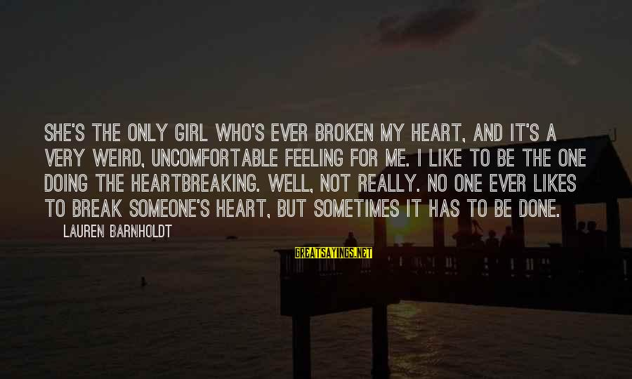 Lauren Barnholdt Sayings By Lauren Barnholdt: She's the only girl who's ever broken my heart, and it's a very weird, uncomfortable