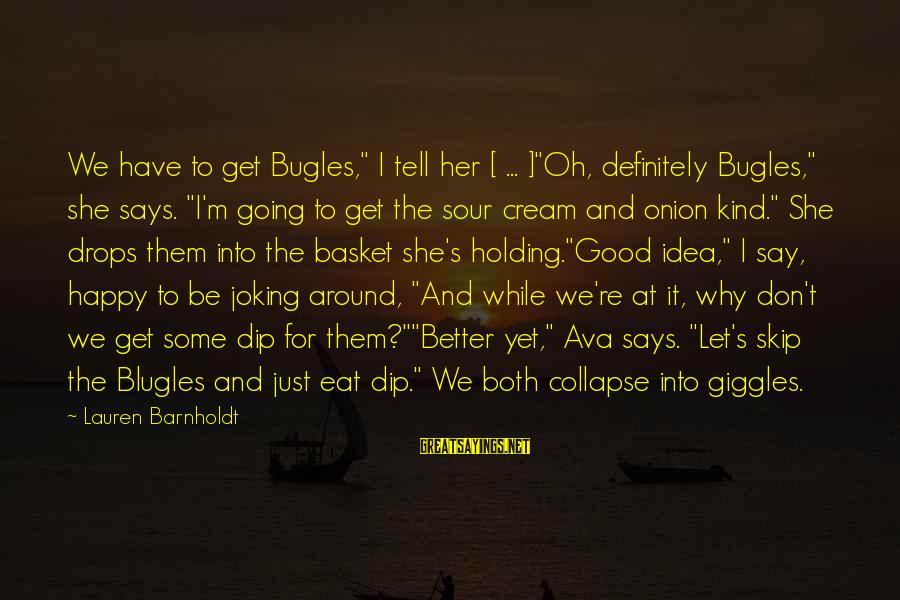 """Lauren Barnholdt Sayings By Lauren Barnholdt: We have to get Bugles,"""" I tell her [ ... ]""""Oh, definitely Bugles,"""" she says."""