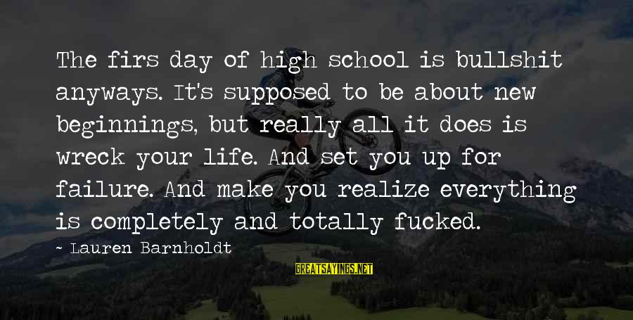 Lauren Barnholdt Sayings By Lauren Barnholdt: The firs day of high school is bullshit anyways. It's supposed to be about new