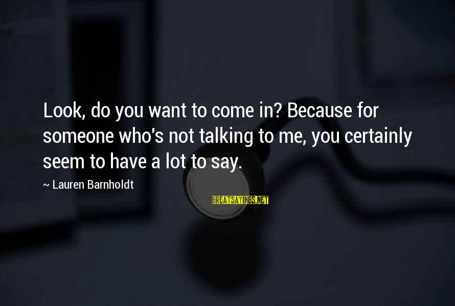 Lauren Barnholdt Sayings By Lauren Barnholdt: Look, do you want to come in? Because for someone who's not talking to me,