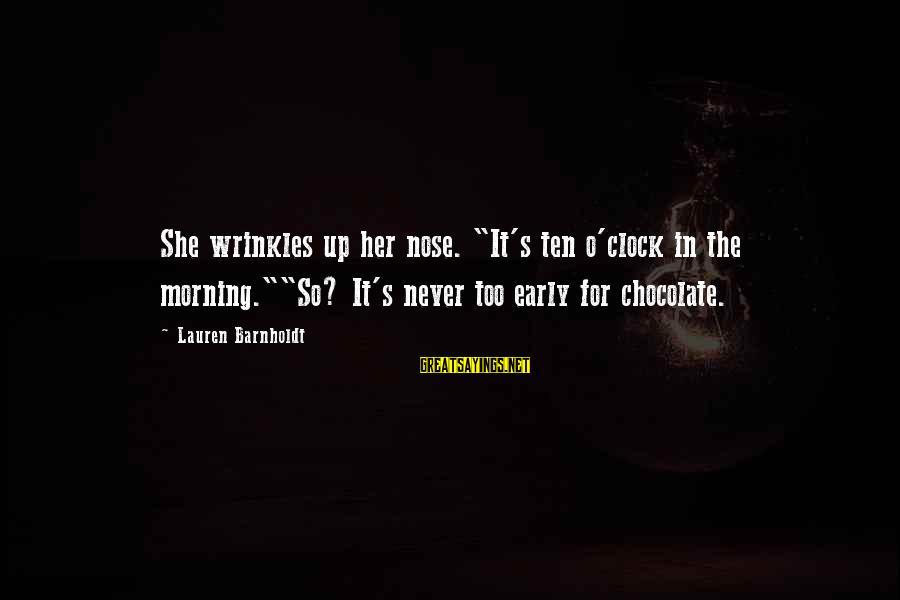 """Lauren Barnholdt Sayings By Lauren Barnholdt: She wrinkles up her nose. """"It's ten o'clock in the morning.""""""""So? It's never too early"""