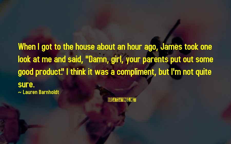 Lauren Barnholdt Sayings By Lauren Barnholdt: When I got to the house about an hour ago, James took one look at