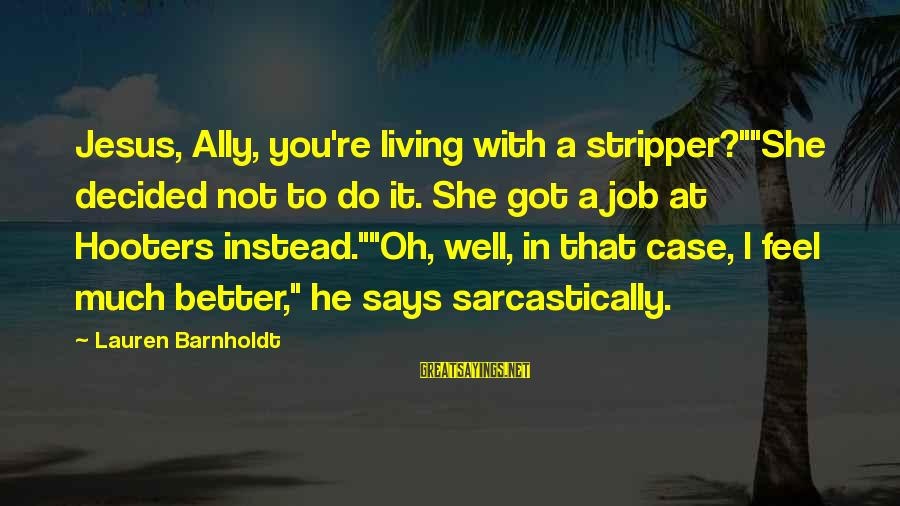 "Lauren Barnholdt Sayings By Lauren Barnholdt: Jesus, Ally, you're living with a stripper?""""She decided not to do it. She got a"