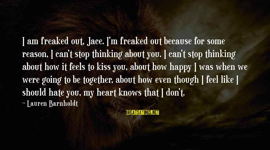 Lauren Barnholdt Sayings By Lauren Barnholdt: I am freaked out, Jace. I'm freaked out because for some reason, I can't stop
