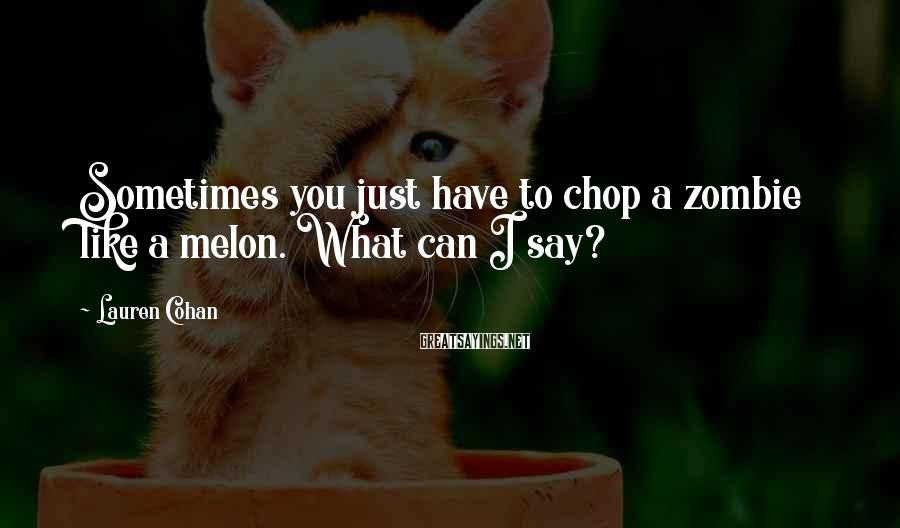 Lauren Cohan Sayings: Sometimes you just have to chop a zombie like a melon. What can I say?