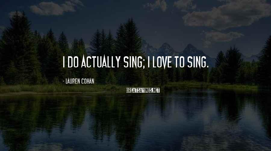 Lauren Cohan Sayings: I do actually sing; I love to sing.