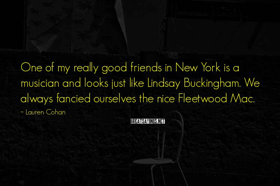 Lauren Cohan Sayings: One of my really good friends in New York is a musician and looks just