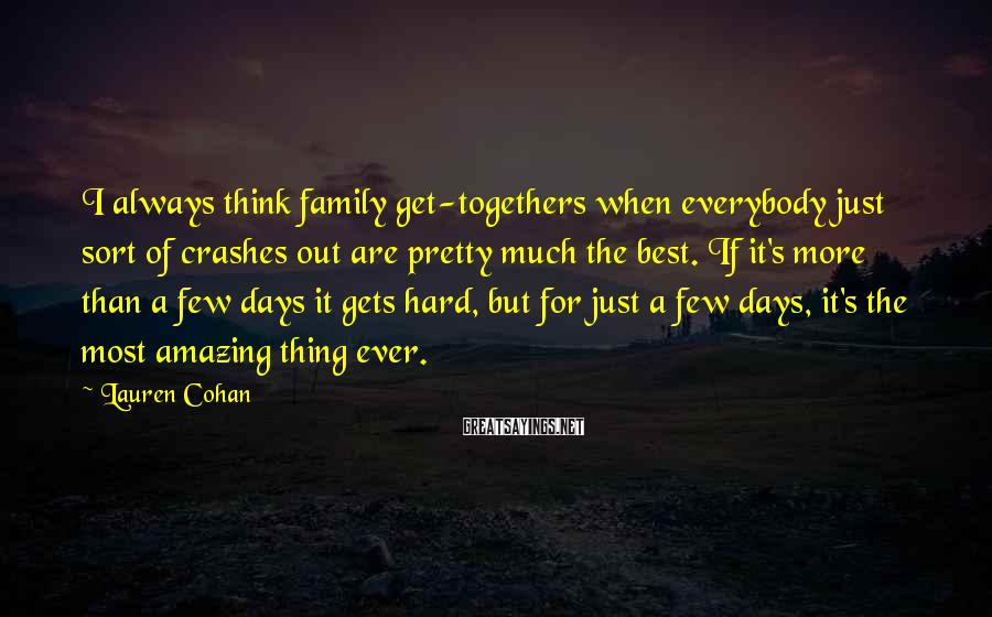 Lauren Cohan Sayings: I always think family get-togethers when everybody just sort of crashes out are pretty much