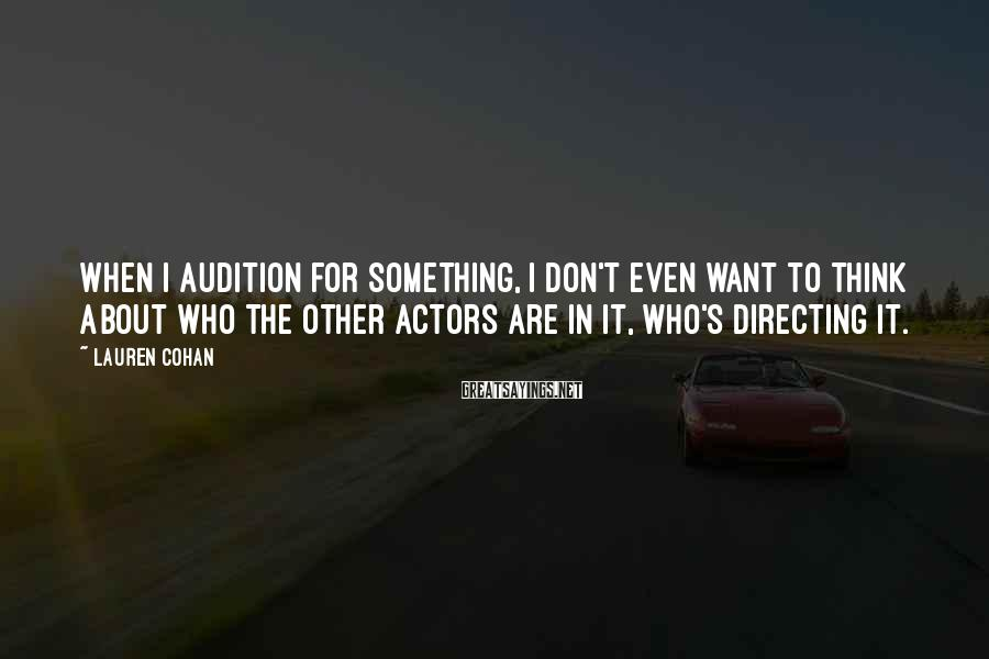 Lauren Cohan Sayings: When I audition for something, I don't even want to think about who the other