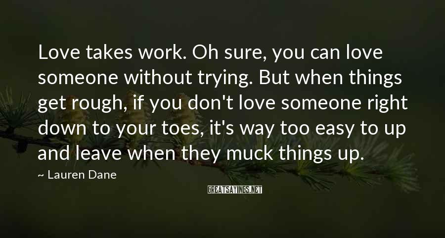 Lauren Dane Sayings: Love takes work. Oh sure, you can love someone without trying. But when things get