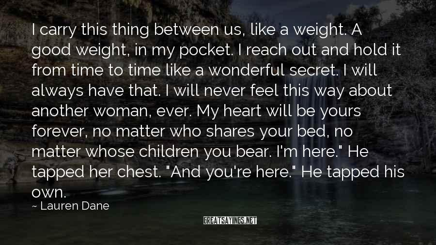 Lauren Dane Sayings: I carry this thing between us, like a weight. A good weight, in my pocket.