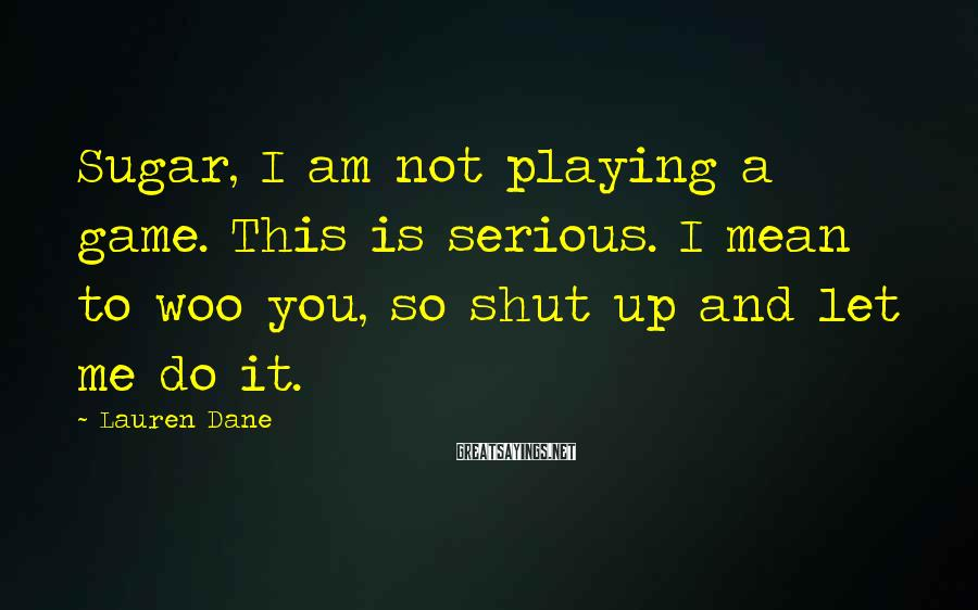 Lauren Dane Sayings: Sugar, I am not playing a game. This is serious. I mean to woo you,