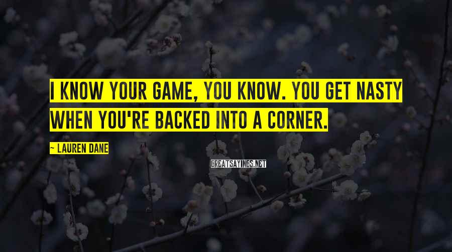 Lauren Dane Sayings: I know your game, you know. You get nasty when you're backed into a corner.