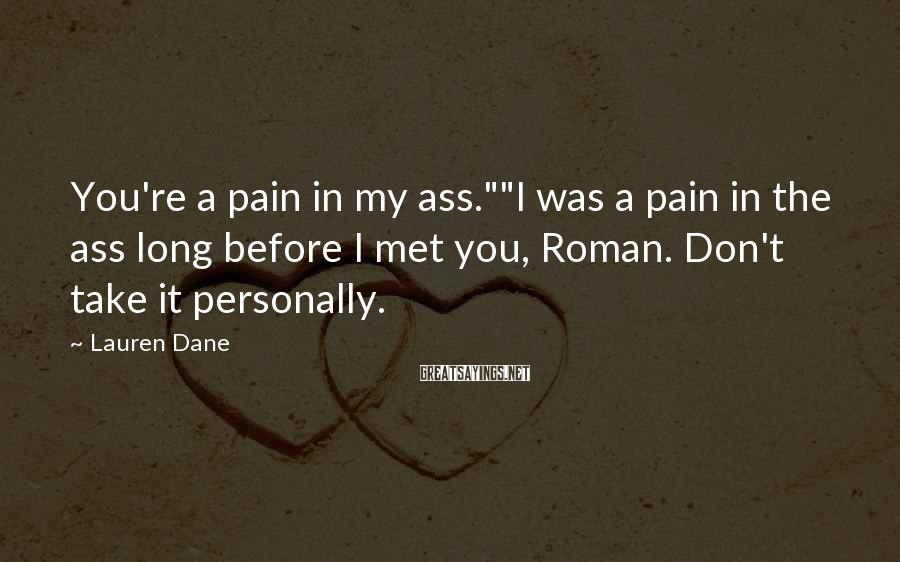 """Lauren Dane Sayings: You're a pain in my ass.""""""""I was a pain in the ass long before I"""