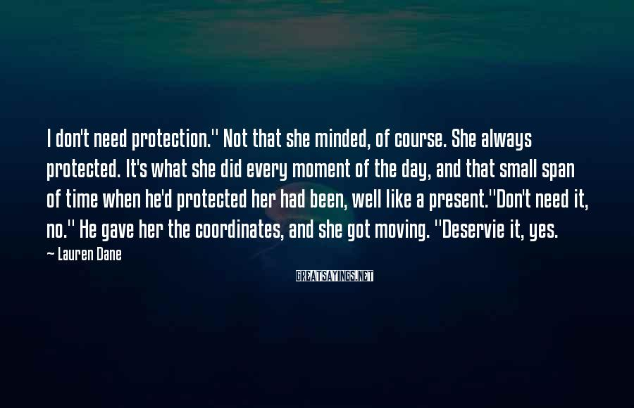 """Lauren Dane Sayings: I don't need protection."""" Not that she minded, of course. She always protected. It's what"""