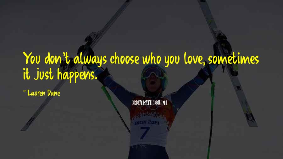Lauren Dane Sayings: You don't always choose who you love, sometimes it just happens.