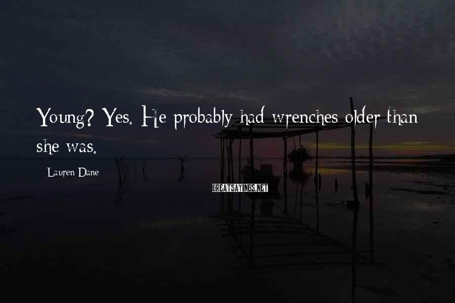 Lauren Dane Sayings: Young? Yes. He probably had wrenches older than she was.