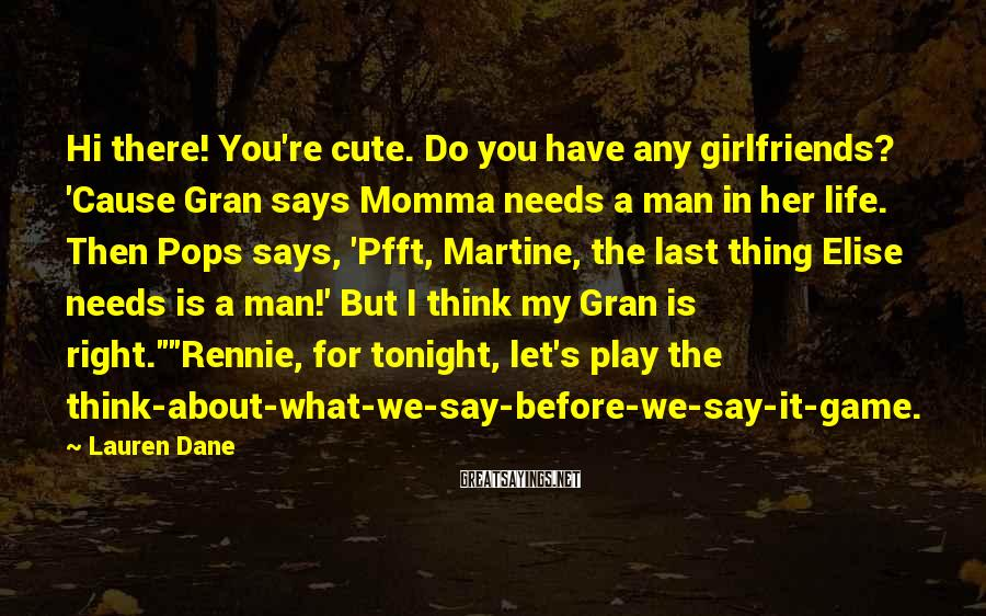 Lauren Dane Sayings: Hi there! You're cute. Do you have any girlfriends? 'Cause Gran says Momma needs a
