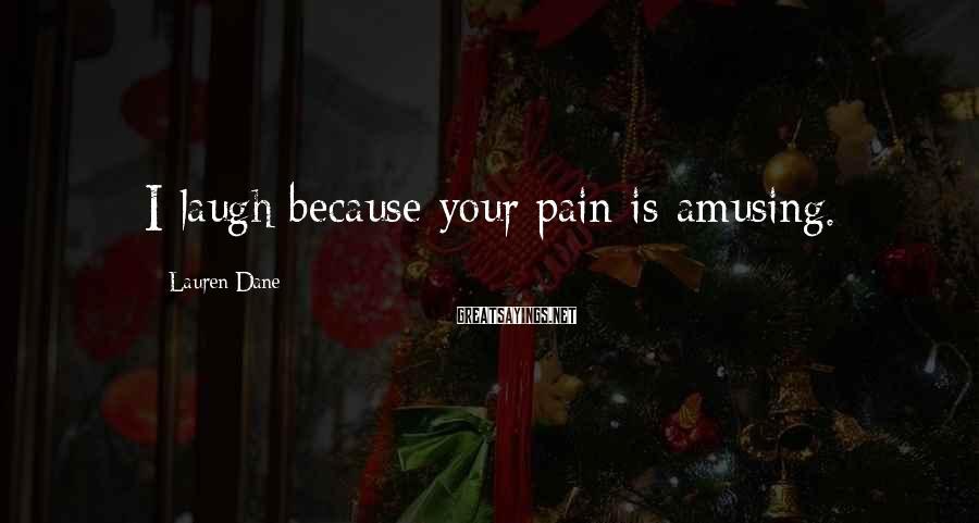 Lauren Dane Sayings: I laugh because your pain is amusing.