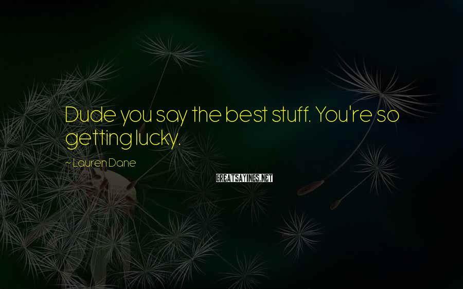 Lauren Dane Sayings: Dude you say the best stuff. You're so getting lucky.