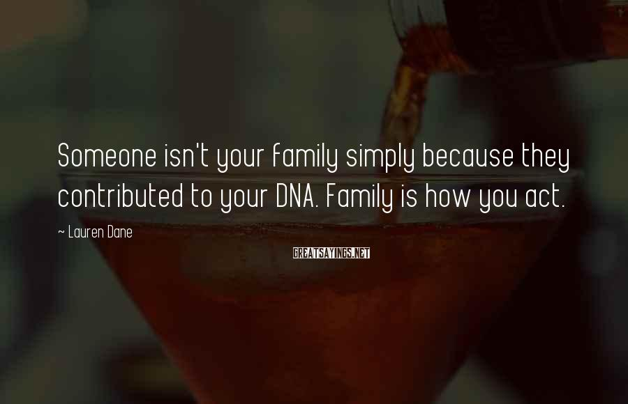 Lauren Dane Sayings: Someone isn't your family simply because they contributed to your DNA. Family is how you