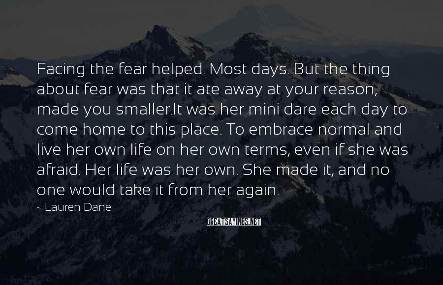 Lauren Dane Sayings: Facing the fear helped. Most days. But the thing about fear was that it ate