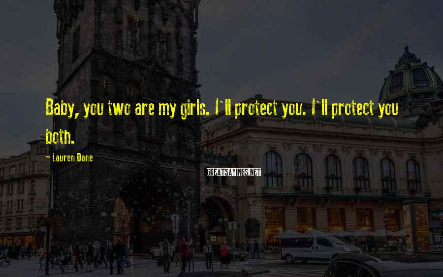 Lauren Dane Sayings: Baby, you two are my girls. I'll protect you. I'll protect you both.