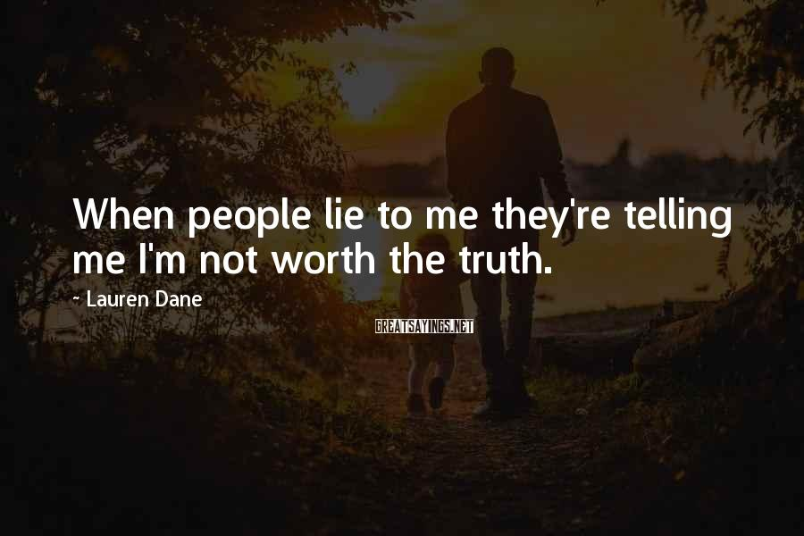 Lauren Dane Sayings: When people lie to me they're telling me I'm not worth the truth.