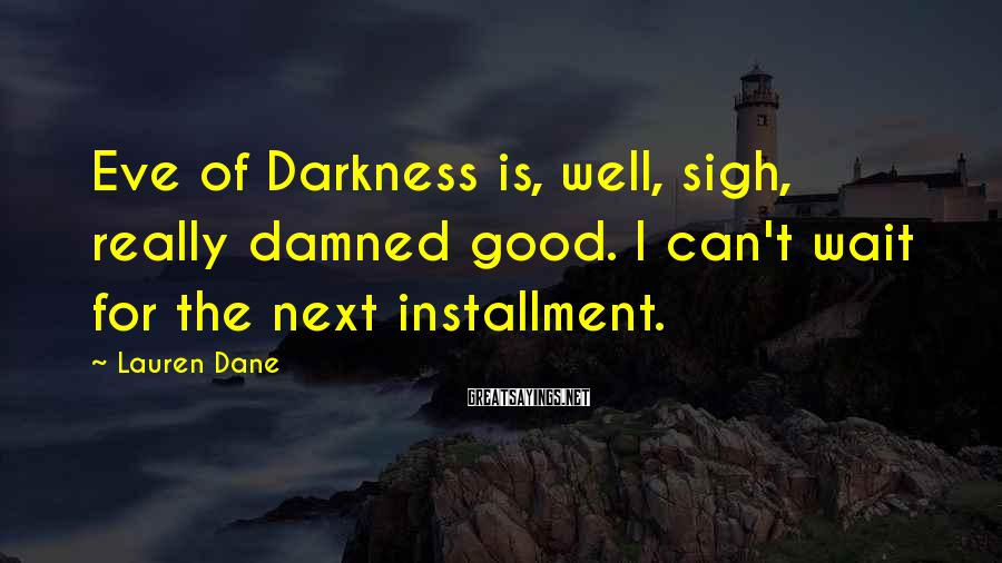 Lauren Dane Sayings: Eve of Darkness is, well, sigh, really damned good. I can't wait for the next